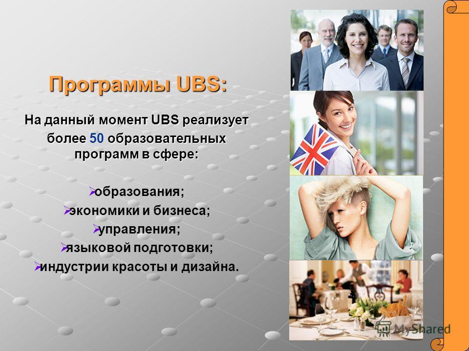 На данный момент UBS реализует более образовательных программ в сфере: более 50 образовательных программ в сфере: образования; экономики и бизнеса; управления; языковой подготовки; индустрии красоты и дизайна. Программы UBS: