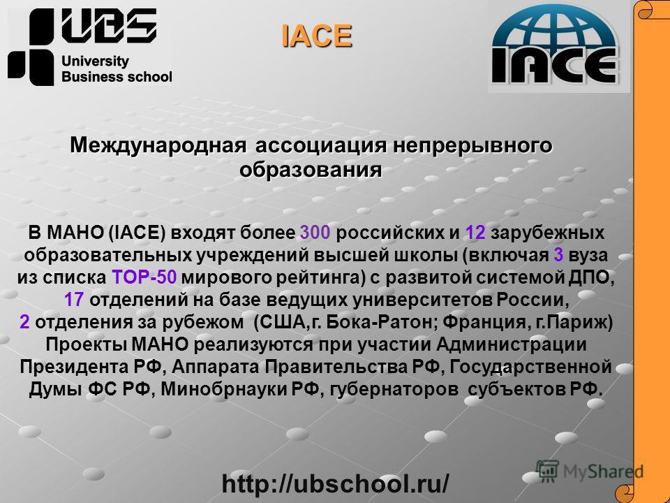 Международная ассоциация непрерывного образования IACE В МАНО (IACE) входят более 300 российских и 12 зарубежных образовательных учреждений высшей школы (включая 3 вуза из списка TOP-50 мирового рейтинга) с развитой системой ДПО, 17 отделений на базе