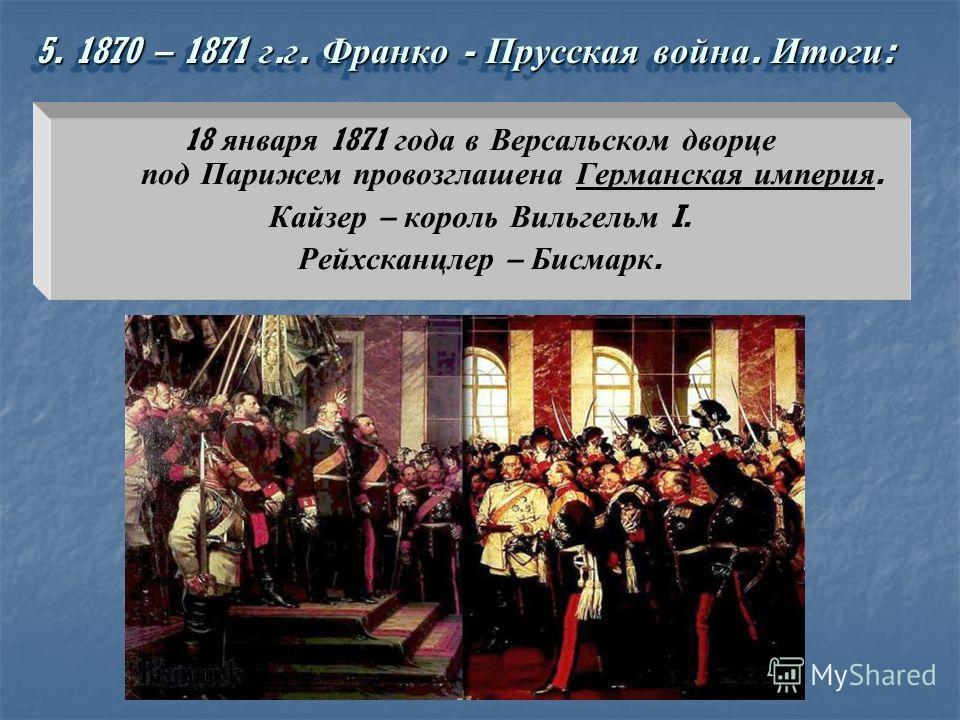 18 января 1871 года в Версальском дворце под Парижем провозглашена Германская империя. Кайзер – король Вильгельм I. Рейхсканцлер – Бисмарк. 5. 1870 – 1871 г. г. Франко - Прусская война. Итоги :