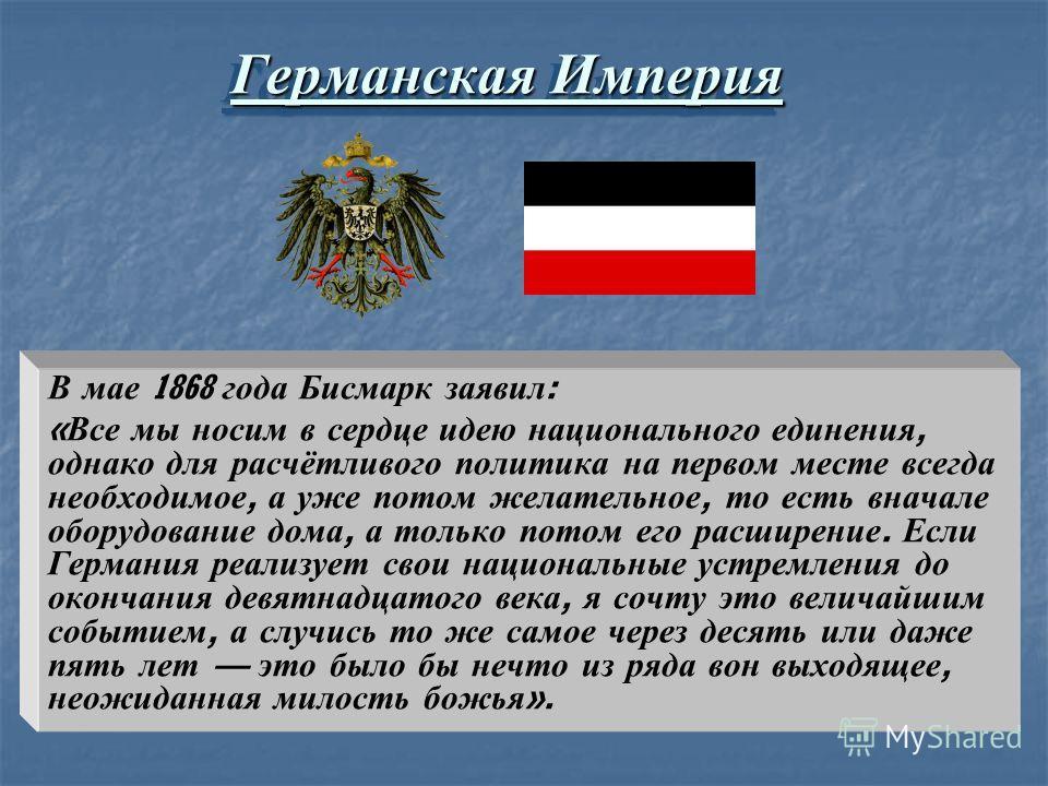 Германская Империя В мае 1868 года Бисмарк заявил : « Все мы носим в сердце идею национального единения, однако для расчётливого политика на первом месте всегда необходимое, а уже потом желательное, то есть вначале оборудование дома, а только потом е