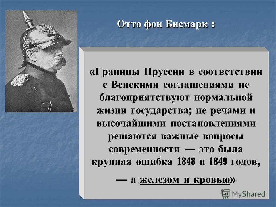 « Границы Пруссии в соответствии с Венскими соглашениями не благоприятствуют нормальной жизни государства ; не речами и высочайшими постановлениями решаются важные вопросы современности это была крупная ошибка 1848 и 1849 годов, а железом и кровью »
