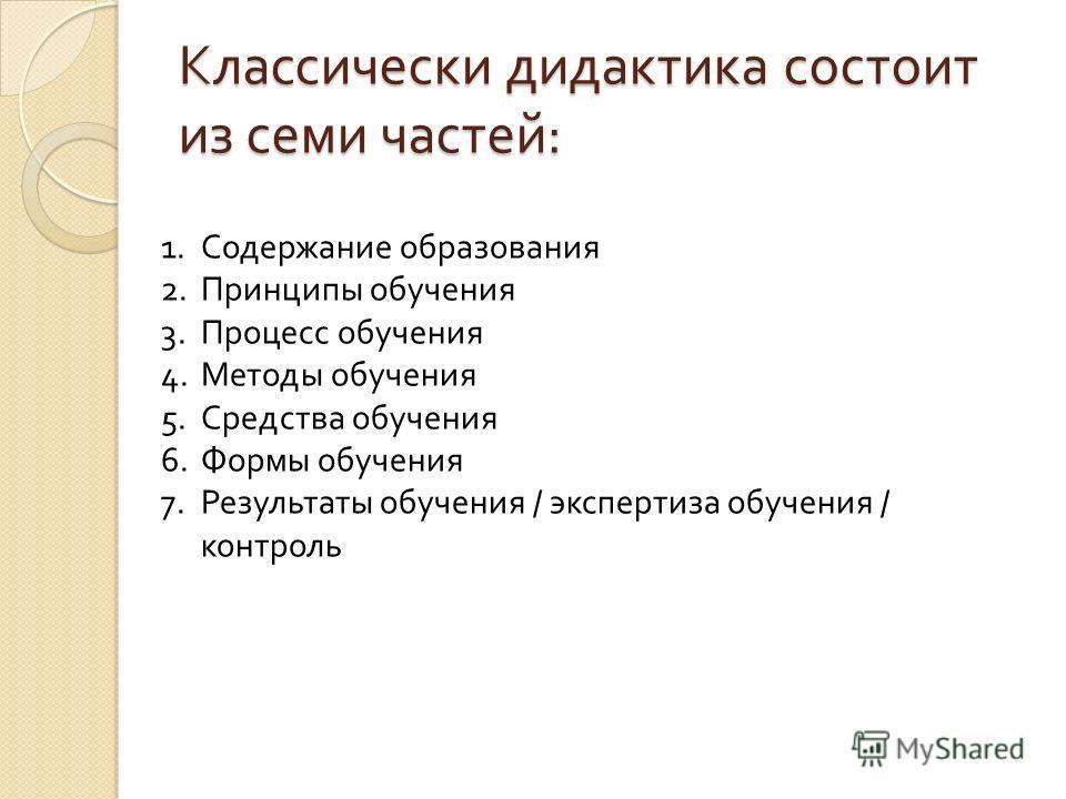 Классически дидактика состоит из семи частей : 1. Содержание образования 2. Принципы обучения 3. Процесс обучения 4. Методы обучения 5. Средства обучения 6. Формы обучения 7. Результаты обучения / экспертиза обучения / контроль
