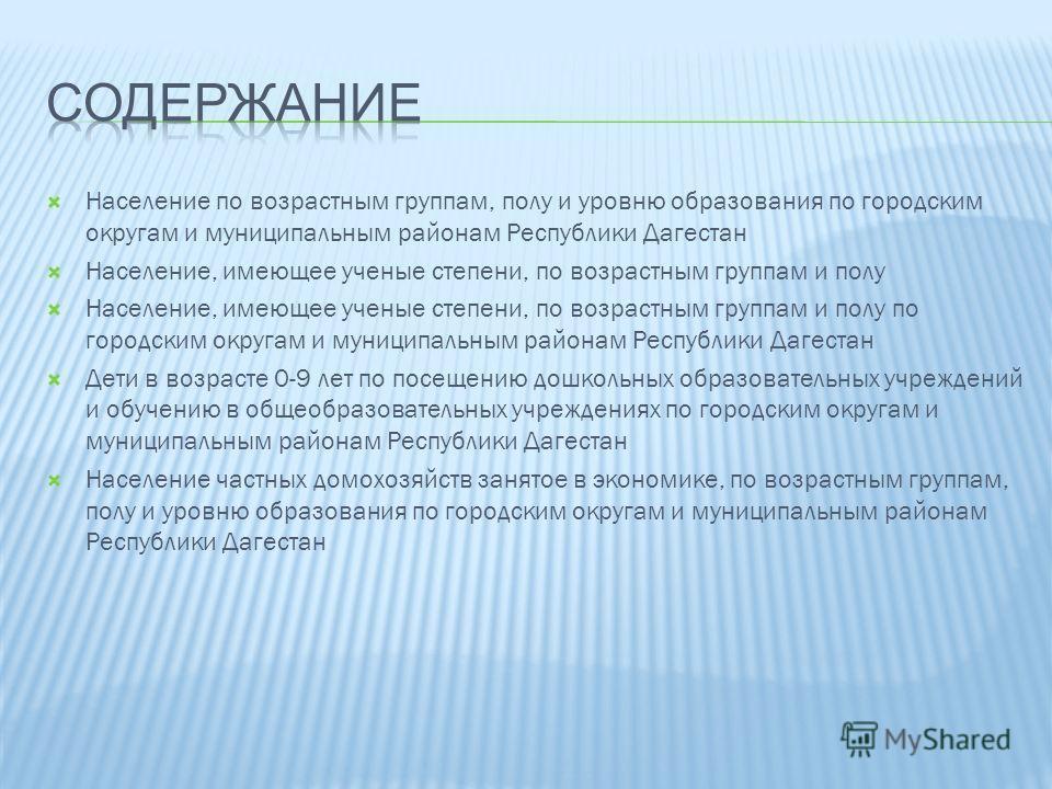 Население по возрастным группам, полу и уровню образования по городским округам и муниципальным районам Республики Дагестан Население, имеющее ученые степени, по возрастным группам и полу Население, имеющее ученые степени, по возрастным группам и пол