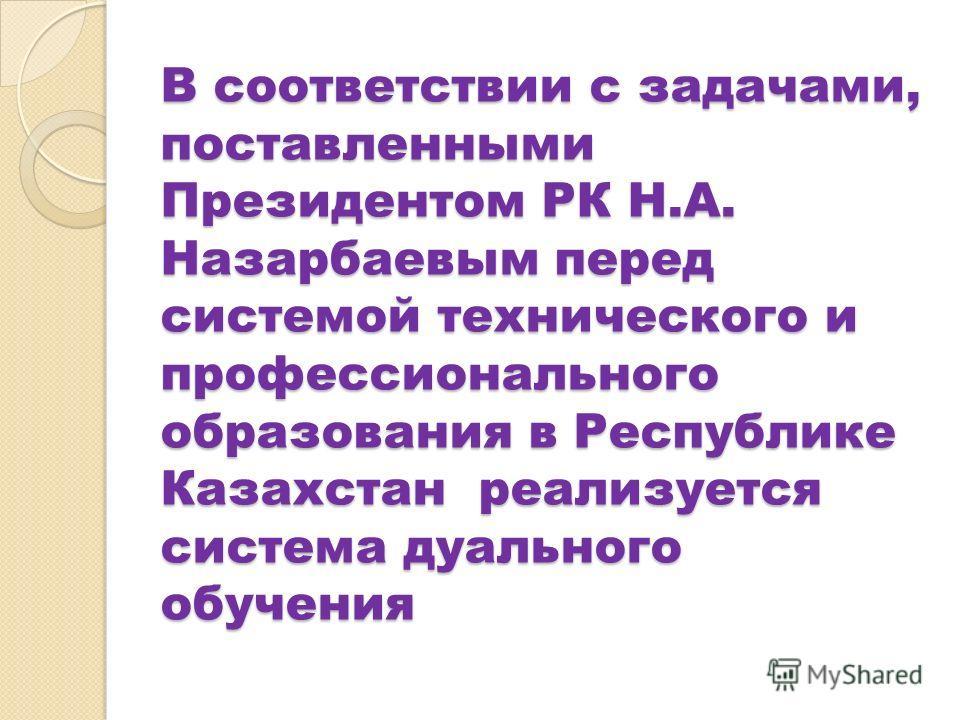В соответствии с задачами, поставленными Президентом РК Н.А. Назарбаевым перед системой технического и профессионального образования в Республике Казахстан реализуется система дуального обучения