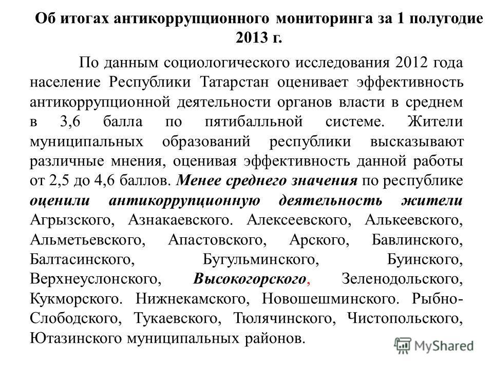 Об итогах антикоррупционного мониторинга за 1 полугодие 2013 г. По данным социологического исследования 2012 года население Республики Татарстан оценивает эффективность антикоррупционной деятельности органов власти в среднем в 3,6 балла по пятибалльн