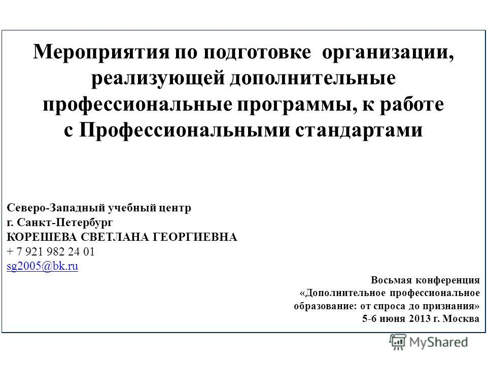 Мероприятия по подготовке организации, реализующей дополнительные профессиональные программы, к работе с Профессиональными стандартами Северо-Западный учебный центр г. Санкт-Петербург КОРЕШЕВА СВЕТЛАНА ГЕОРГИЕВНА + 7 921 982 24 01 sg2005@bk.ru Восьма