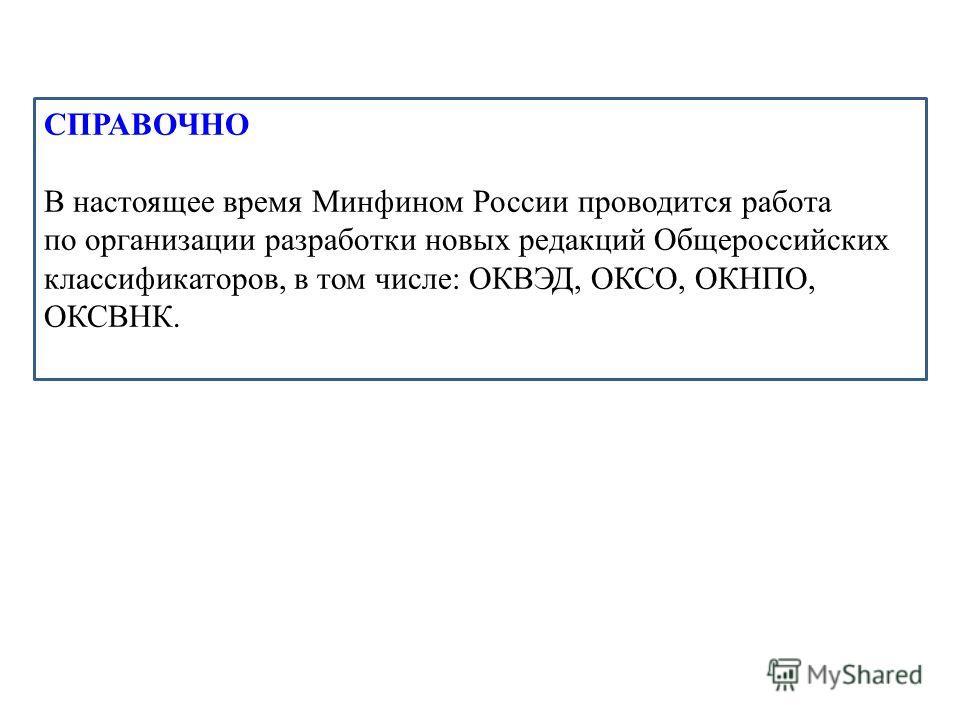 СПРАВОЧНО В настоящее время Минфином России проводится работа по организации разработки новых редакций Общероссийских классификаторов, в том числе: ОКВЭД, ОКСО, ОКНПО, ОКСВНК.