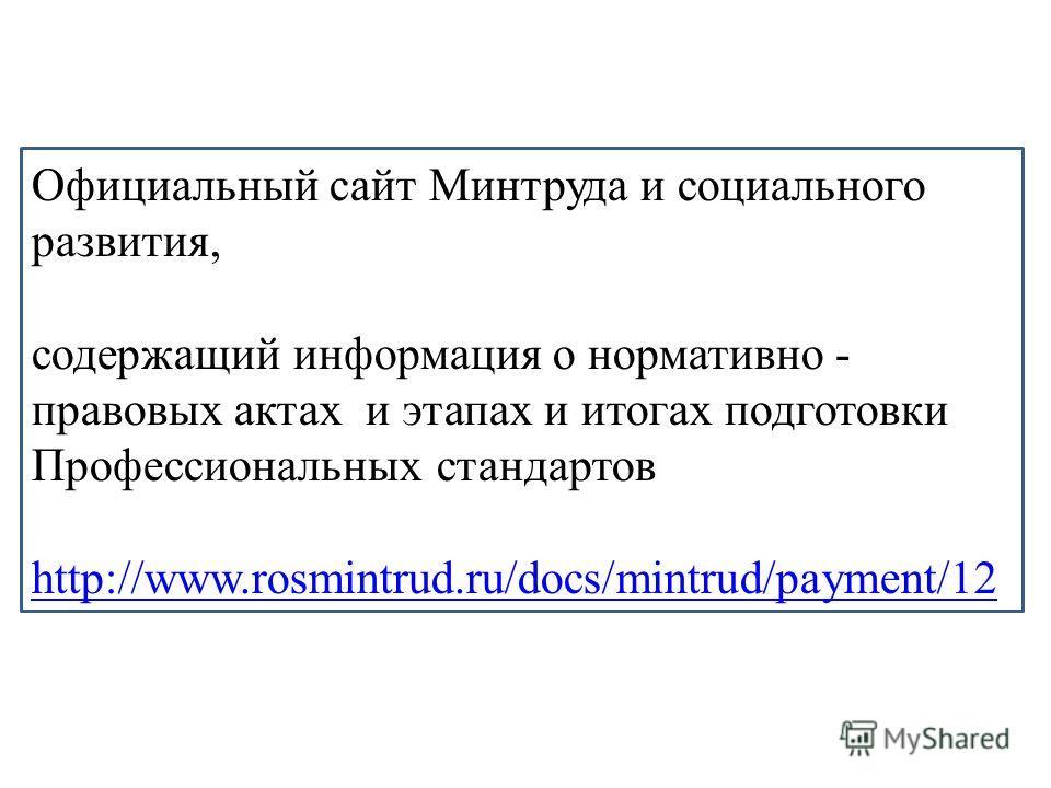 Официальный сайт Минтруда и социального развития, содержащий информация о нормативно - правовых актах и этапах и итогах подготовки Профессиональных стандартов http://www.rosmintrud.ru/docs/mintrud/payment/12