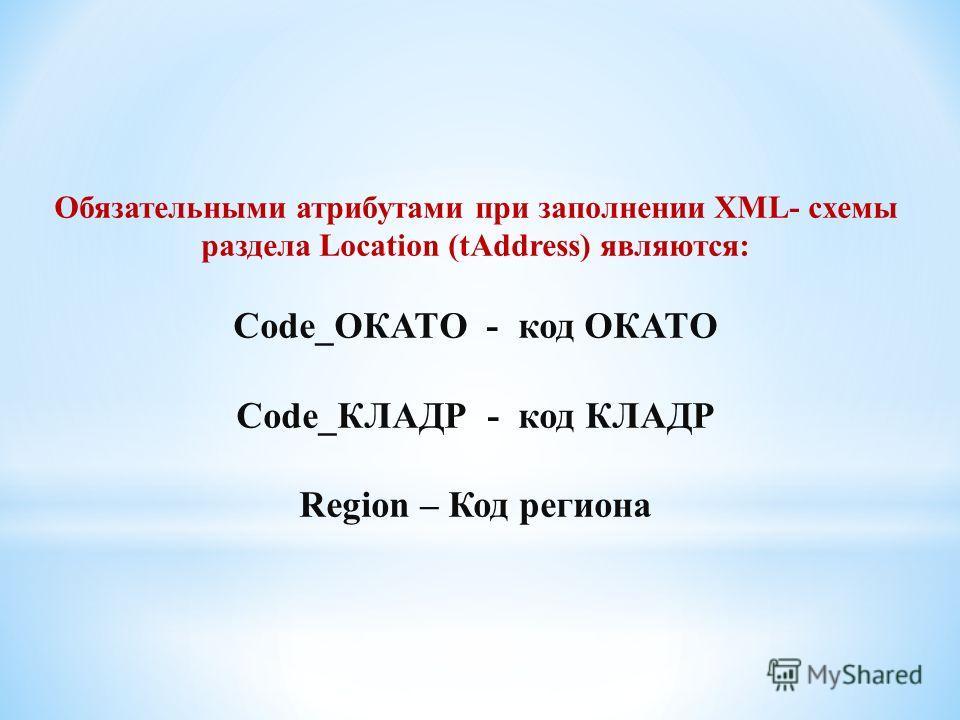 Обязательными атрибутами при заполнении XML- схемы раздела Location (tAddress) являются: Code_ОКАТО - код ОКАТО Code_КЛАДР - код КЛАДР Region – Код региона