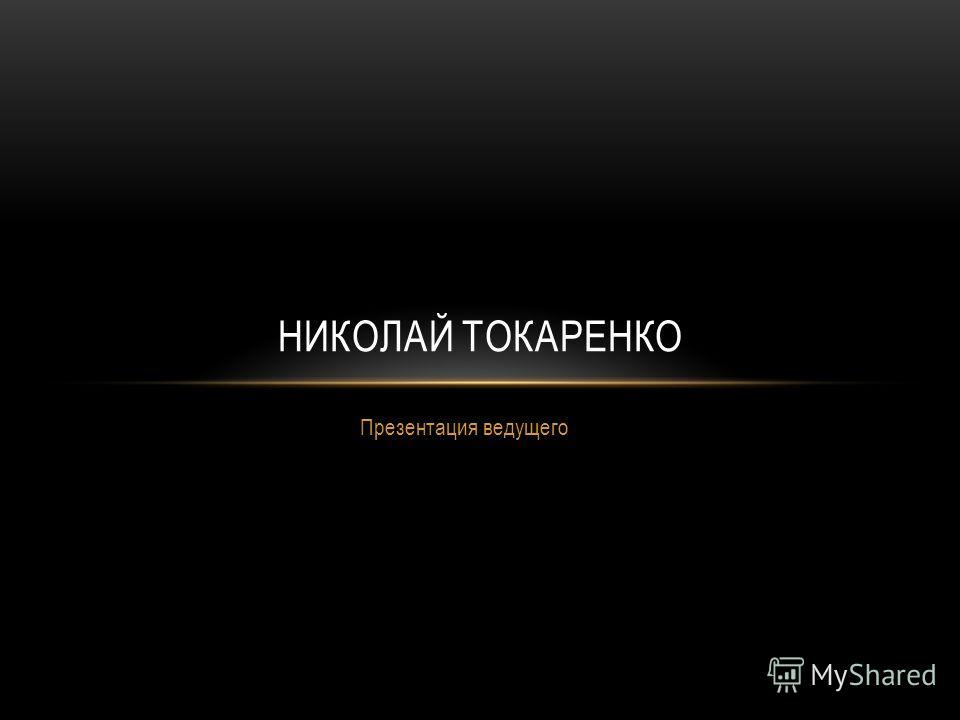 Презентация ведущего НИКОЛАЙ ТОКАРЕНКО