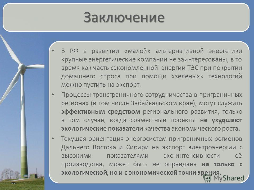 Заключение В РФ в развитии «малой» альтернативной энергетики крупные энергетические компании не заинтересованы, в то время как часть сэкономленной энергии ТЭС при покрытии домашнего спроса при помощи «зеленых» технологий можно пустить на экспорт. Про