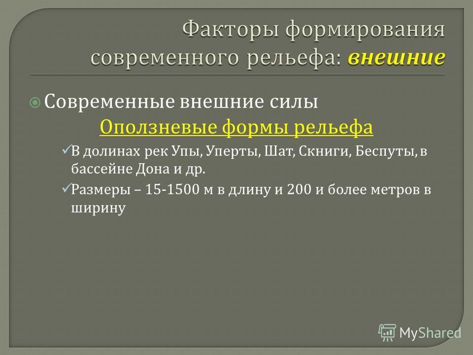 Современные внешние силы Оползневые формы рельефа В долинах рек Упы, Уперты, Шат, Скниги, Беспуты, в бассейне Дона и др. Размеры – 15-1500 м в длину и 200 и более метров в ширину