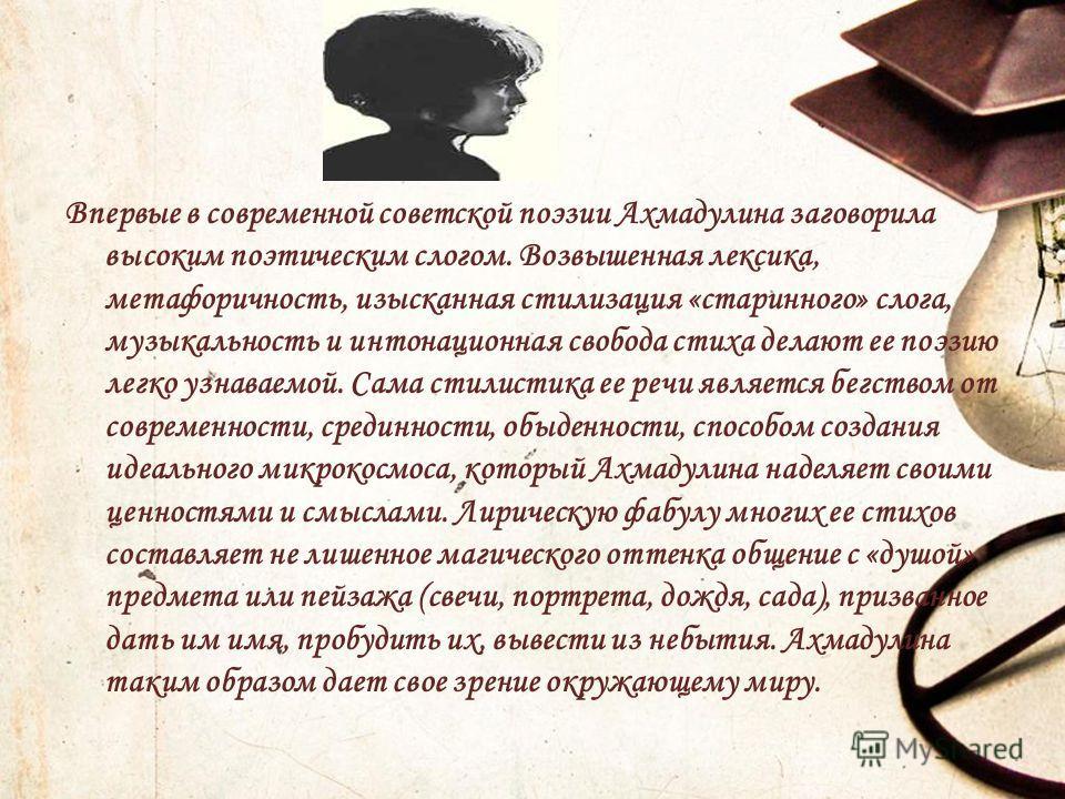 Впервые в современной советской поэзии Ахмадулина заговорила высоким поэтическим слогом. Возвышенная лексика, метафоричность, изысканная стилизация «старинного» слога, музыкальность и интонационная свобода стиха делают ее поэзию легко узнаваемой. Сам