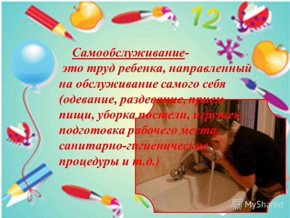 Самообслуживание- это труд ребенка, направленный на обслуживание самого себя (одевание, раздевание, прием пищи, уборка постели, игрушек, подготовка рабочего места, санитарно-гигиенические процедуры и т.д.)