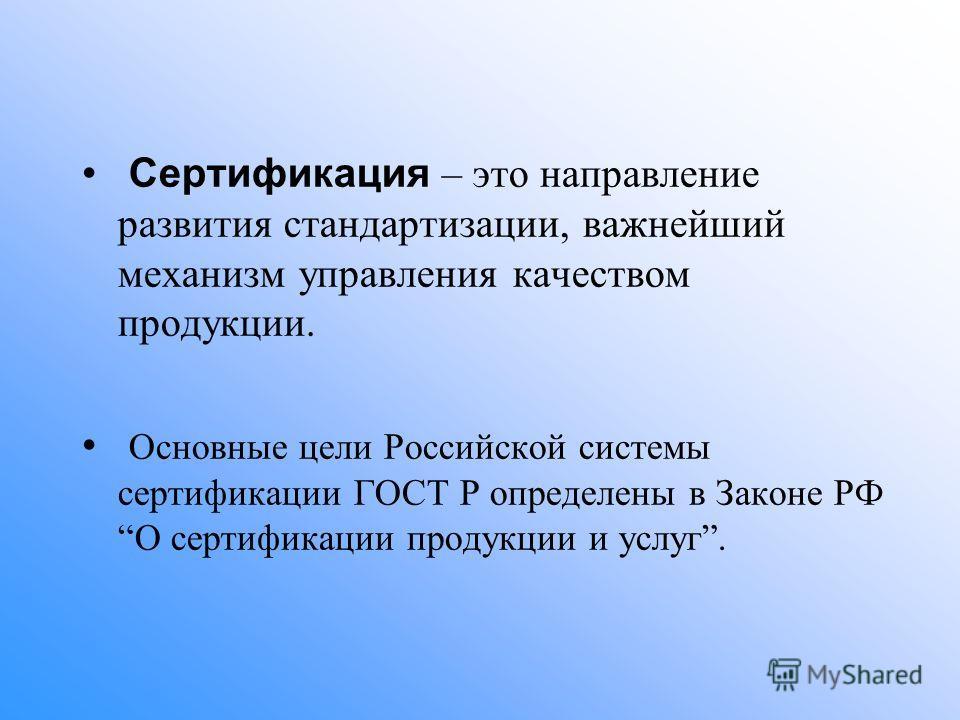 Сертификация – это направление развития стандартизации, важнейший механизм управления качеством продукции. Основные цели Российской системы сертификации ГОСТ Р определены в Законе РФО сертификации продукции и услуг.