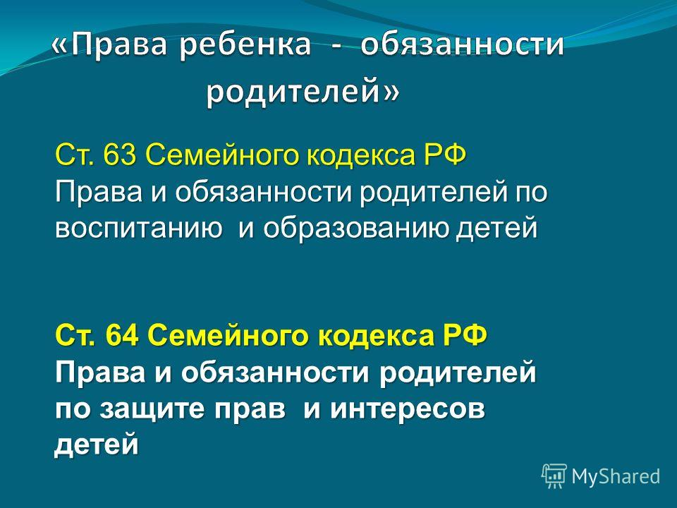 Ст. 63 Семейного кодекса РФ Права и обязанности родителей по воспитанию и образованию детей Ст. 64 Семейного кодекса РФ Права и обязанности родителей по защите прав и интересов детей