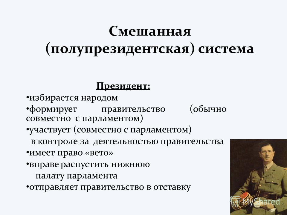 Смешанная (полупрезидентская) система Президент: избирается народом формирует правительство (обычно совместно с парламентом) участвует (совместно с парламентом) в контроле за деятельностью правительства имеет право «вето» вправе распустить нижнюю пал