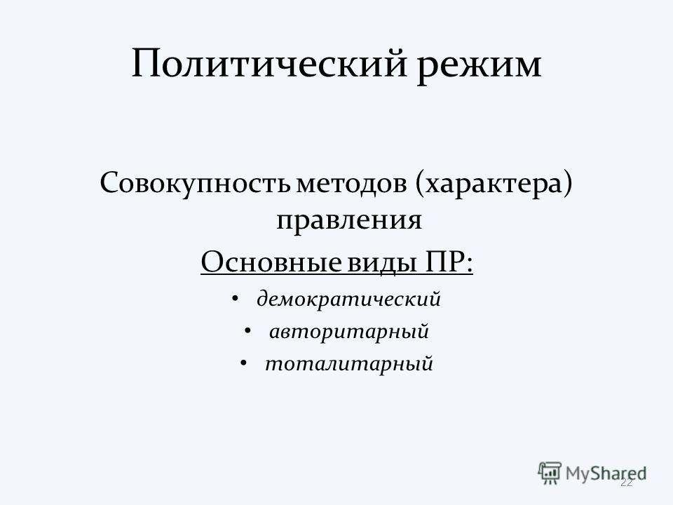 Политический режим Совокупность методов (характера) правления Основные виды ПР: демократический авторитарный тоталитарный 22