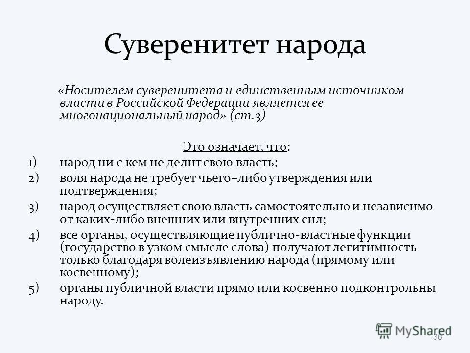 Суверенитет народа «Носителем суверенитета и единственным источником власти в Российской Федерации является ее многонациональный народ» (ст.3) Это означает, что: 1)народ ни с кем не делит свою власть; 2)воля народа не требует чьего–либо утверждения и