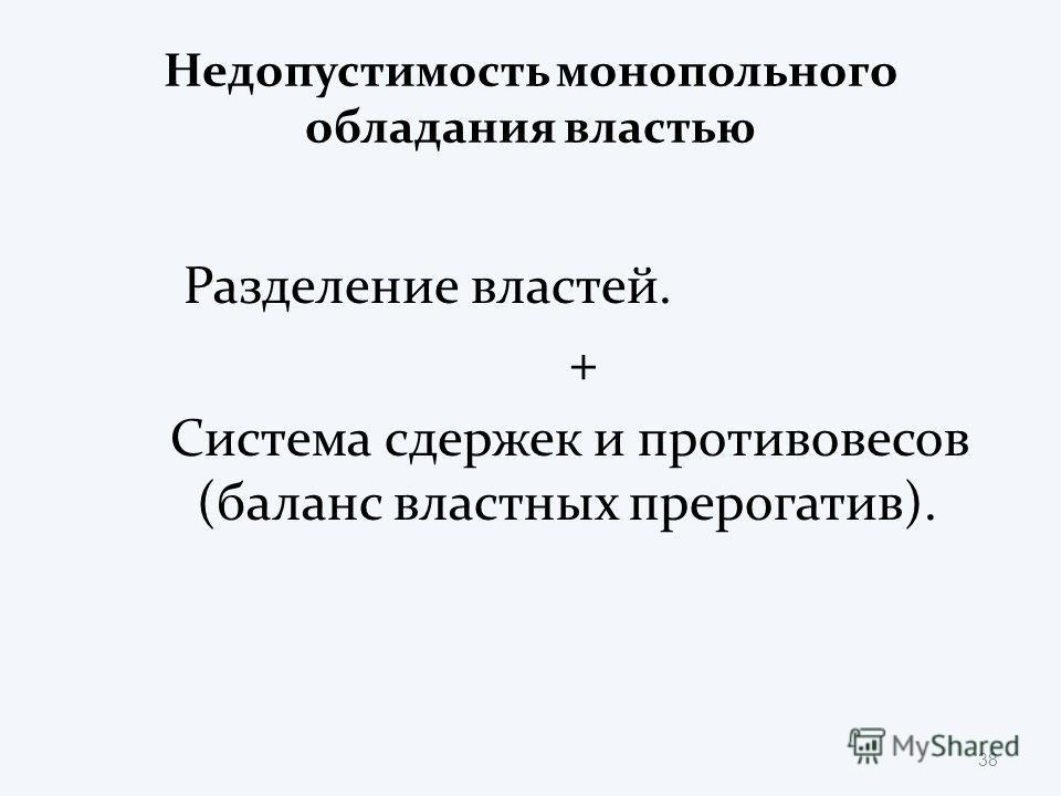 Недопустимость монопольного обладания властью Разделение властей. + Система сдержек и противовесов (баланс властных прерогатив). 38