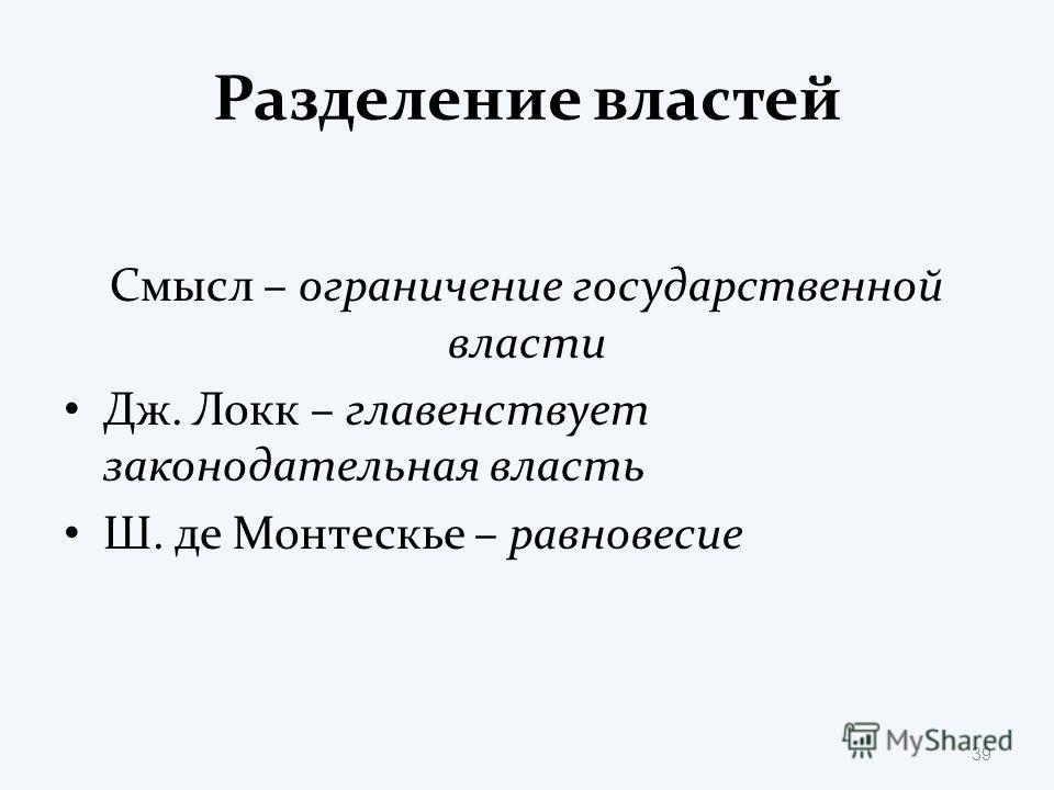 Разделение властей Смысл – ограничение государственной власти Дж. Локк – главенствует законодательная власть Ш. де Монтескье – равновесие 39