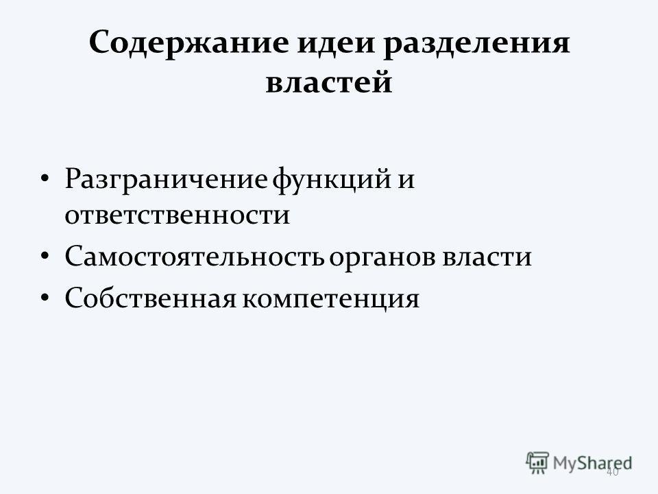 Содержание идеи разделения властей Разграничение функций и ответственности Самостоятельность органов власти Собственная компетенция 40