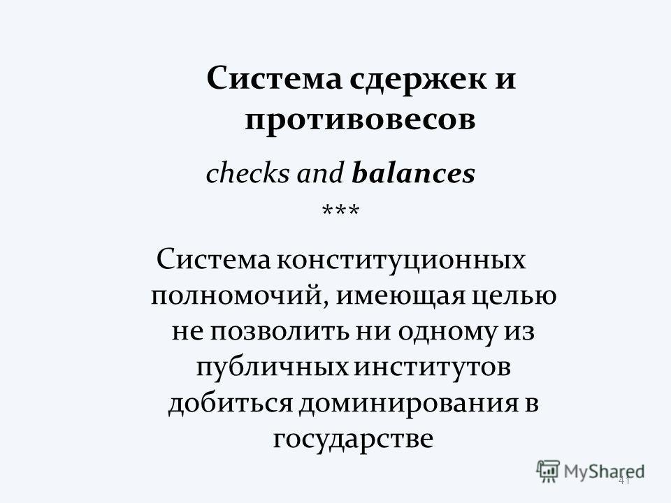Система сдержек и противовесов checks and balances *** Система конституционных полномочий, имеющая целью не позволить ни одному из публичных институтов добиться доминирования в государстве 41