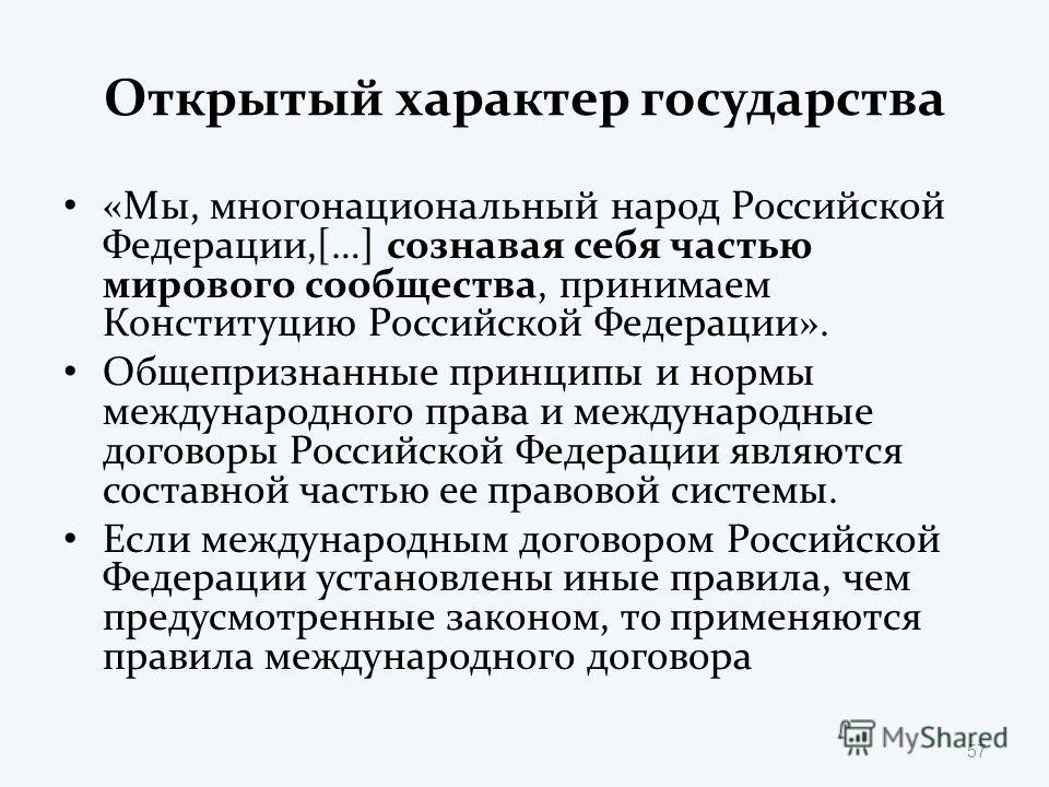 Открытый характер государства «Мы, многонациональный народ Российской Федерации,[…] сознавая себя частью мирового сообщества, принимаем Конституцию Российской Федерации». Общепризнанные принципы и нормы международного права и международные договоры Р