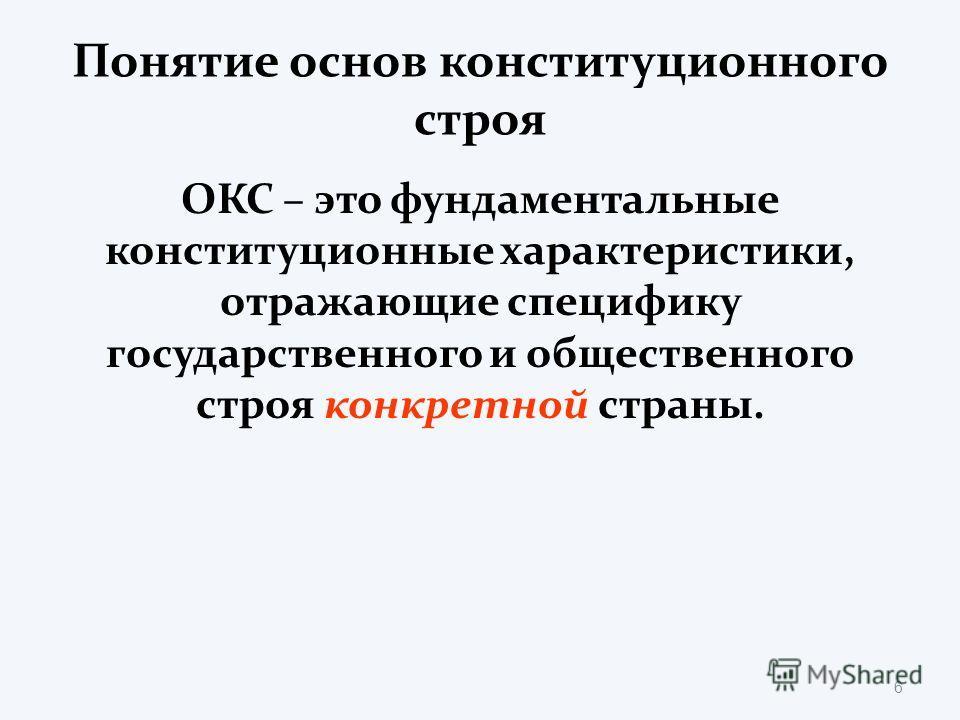 Понятие основ конституционного строя ОКС – это фундаментальные конституционные характеристики, отражающие специфику государственного и общественного строя конкретной страны. 6