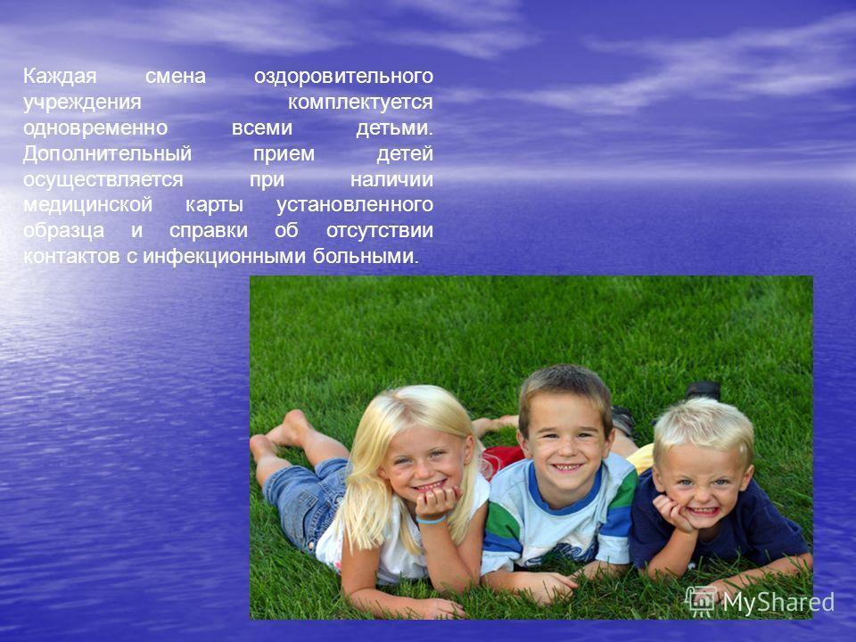 Каждая смена оздоровительного учреждения комплектуется одновременно всеми детьми. Дополнительный прием детей осуществляется при наличии медицинской карты установленного образца и справки об отсутствии контактов с инфекционными больными.