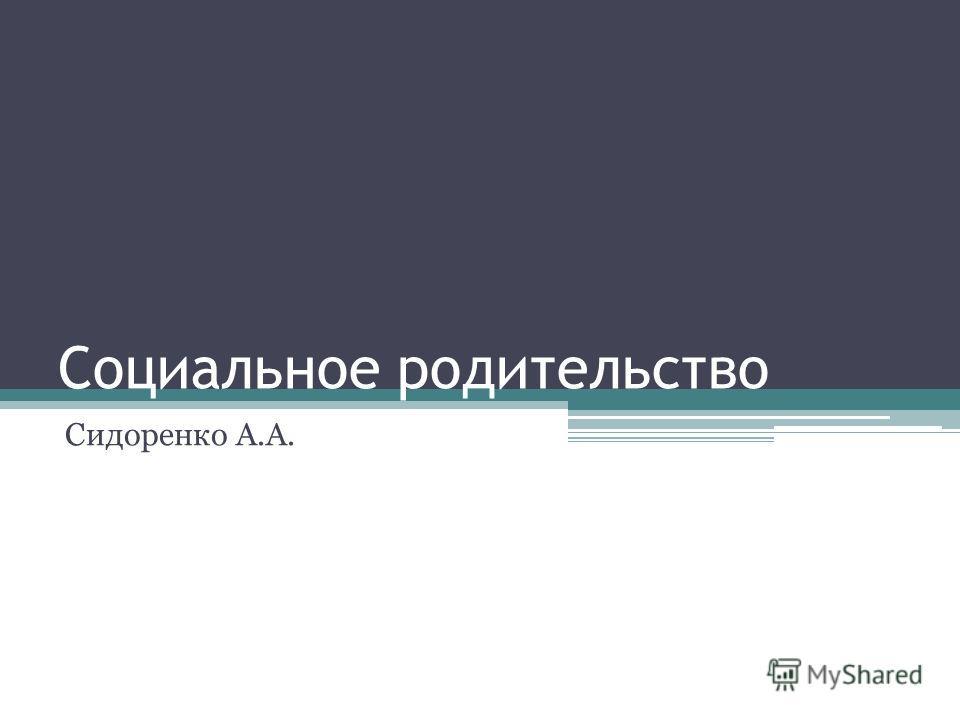 Социальное родительство Сидоренко А.А.