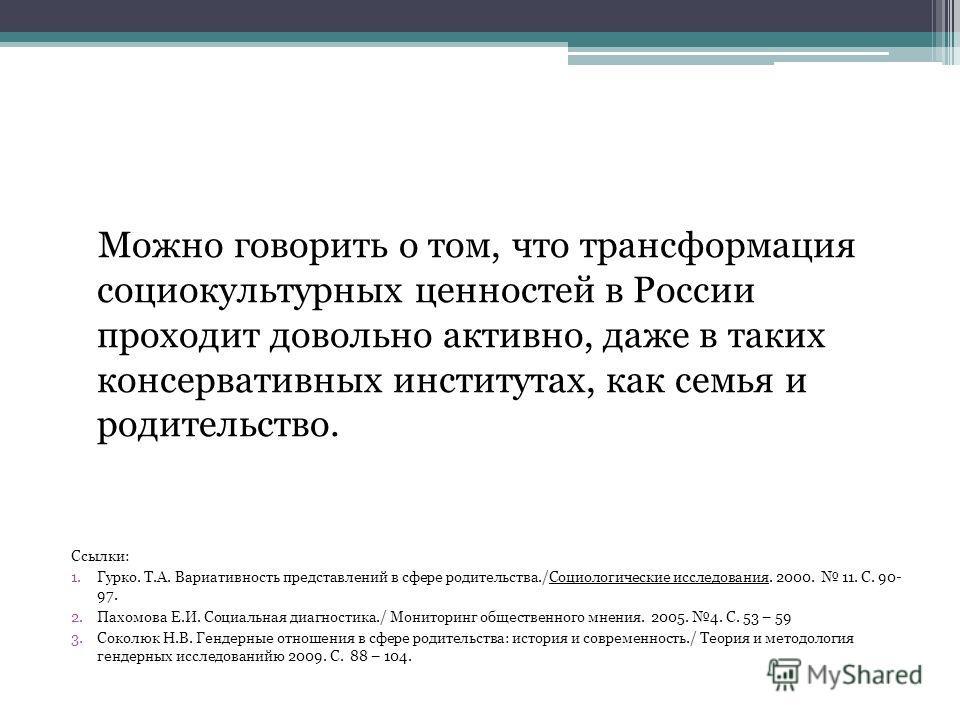 Можно говорить о том, что трансформация социокультурных ценностей в России проходит довольно активно, даже в таких консервативных институтах, как семья и родительство. Ссылки: 1.Гурко. Т.А. Вариативность представлений в сфере родительства./Социологич