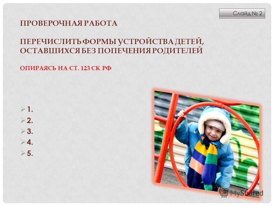 ПРОВЕРОЧНАЯ РАБОТА ПЕРЕЧИСЛИТЬ ФОРМЫ УСТРОЙСТВА ДЕТЕЙ, ОСТАВШИХСЯ БЕЗ ПОПЕЧЕНИЯ РОДИТЕЛЕЙ ОПИРАЯСЬ НА СТ. 123 СК РФ 1. 2. 3. 4. 5. Слайд 2