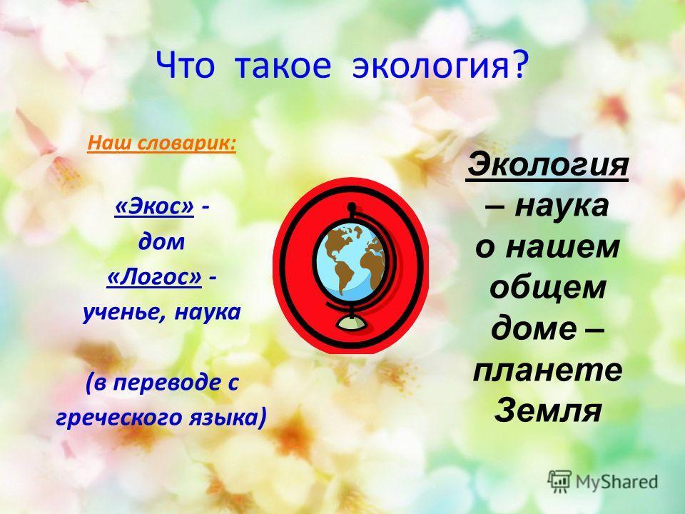 Что такое экология? Наш словарик: «Экос» - дом «Логос» - ученье, наука (в переводе с греческого языка) Экология – наука о нашем общем доме – планете Земля