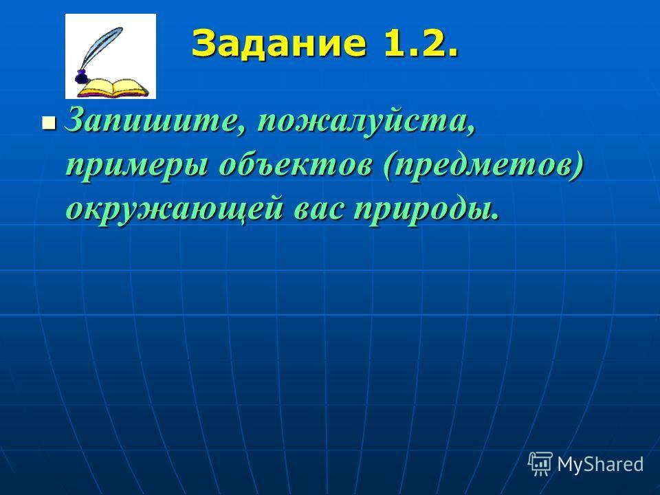 Задание 1.2. Запишите, пожалуйста, примеры объектов (предметов) окружающей вас природы. Запишите, пожалуйста, примеры объектов (предметов) окружающей вас природы.
