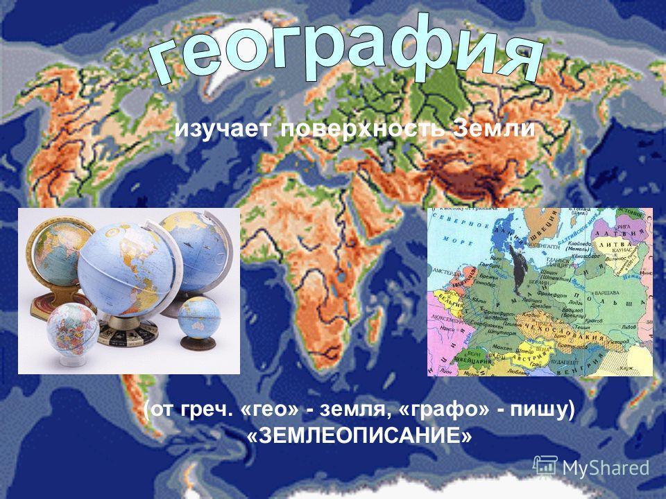 изучает поверхность Земли (от греч. «гео» - земля, «графо» - пишу) «ЗЕМЛЕОПИСАНИЕ»