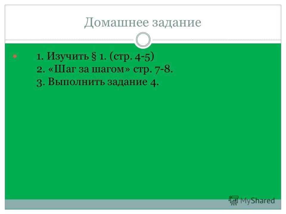 Домашнее задание 1. Изучить § 1. (стр. 4-5) 2. «Шаг за шагом» стр. 7-8. 3. Выполнить задание 4.