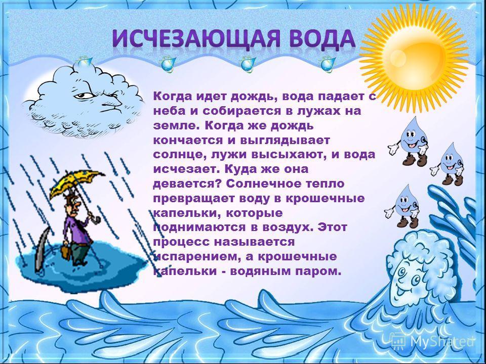 Когда идет дождь, вода падает с неба и собирается в лужах на земле. Когда же дождь кончается и выглядывает солнце, лужи высыхают, и вода исчезает. Куда же она девается? Солнечное тепло превращает воду в крошечные капельки, которые поднимаются в возду