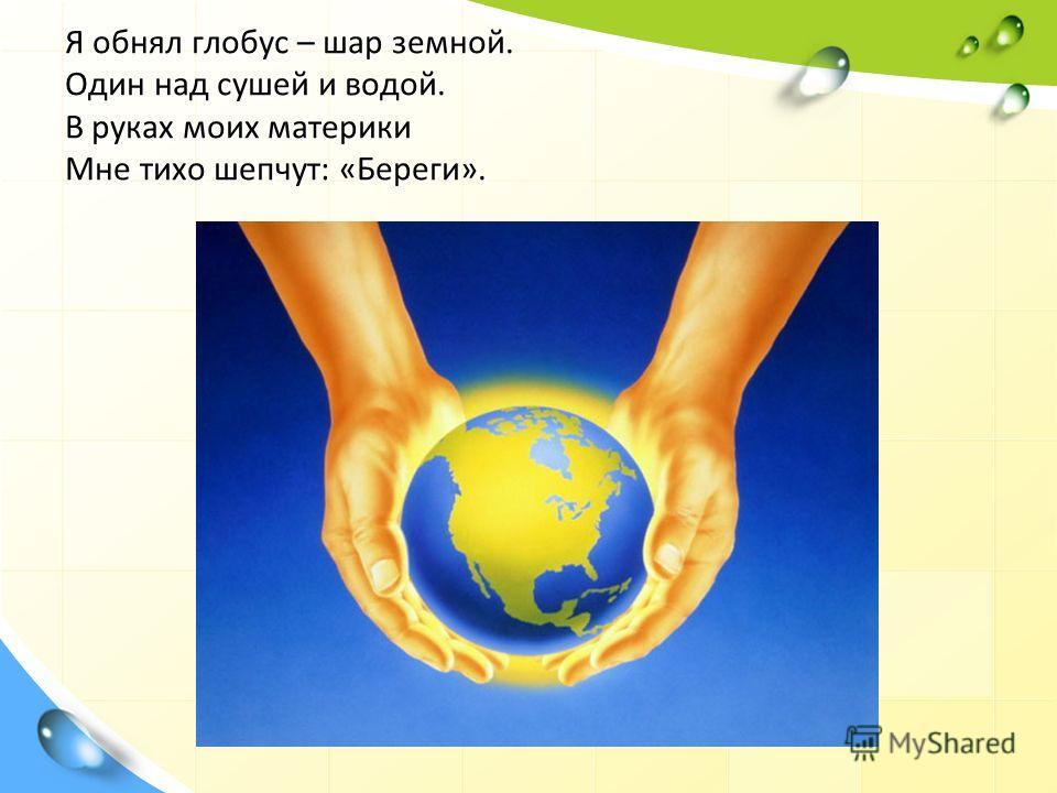 Я обнял глобус – шар земной. Один над сушей и водой. В руках моих материки Мне тихо шепчут: «Береги».
