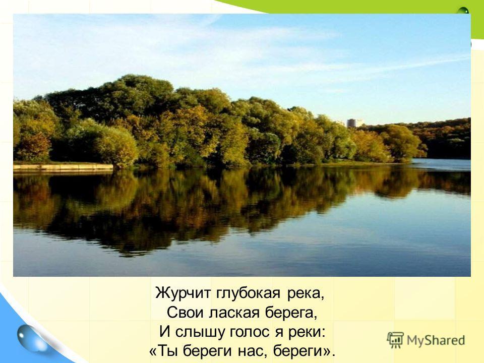 Журчит глубокая река, Свои лаская берега, И слышу голос я реки: «Ты береги нас, береги».