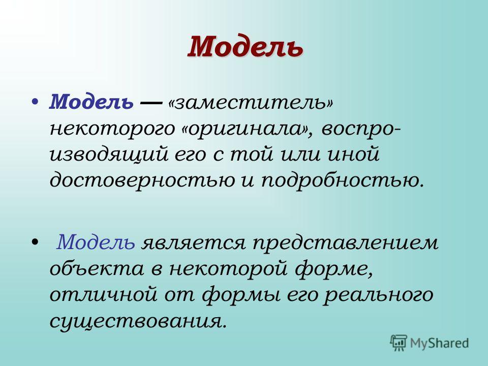 Модель Модель «заместитель» некоторого «оригинала», воспро изводящий его с той или иной достоверностью и подробностью. Модель является представлением объекта в некоторой форме, отличной от формы его реального существования.