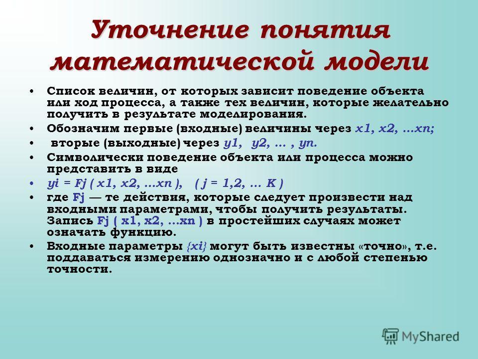 Уточнение понятия математической модели Список величин, от которых зависит поведение объекта или ход процесса, а также тех величин, которые желательно получить в результате моделирования. Обозначим первые (входные) величины через x1, x2, …xn; вторые