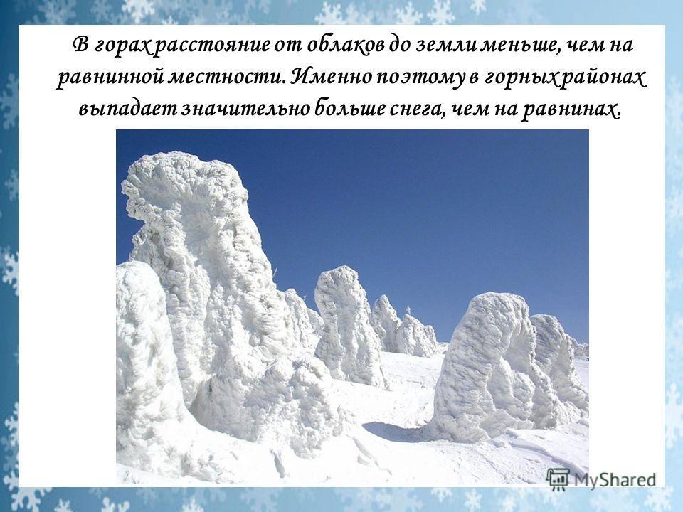 В горах расстояние от облаков до земли меньше, чем на равнинной местности. Именно поэтому в горных районах выпадает значительно больше снега, чем на равнинах.