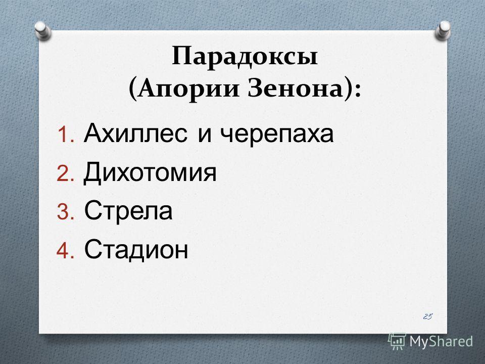 Парадоксы (Апории Зенона): 1. Ахиллес и черепаха 2. Дихотомия 3. Стрела 4. Стадион 25