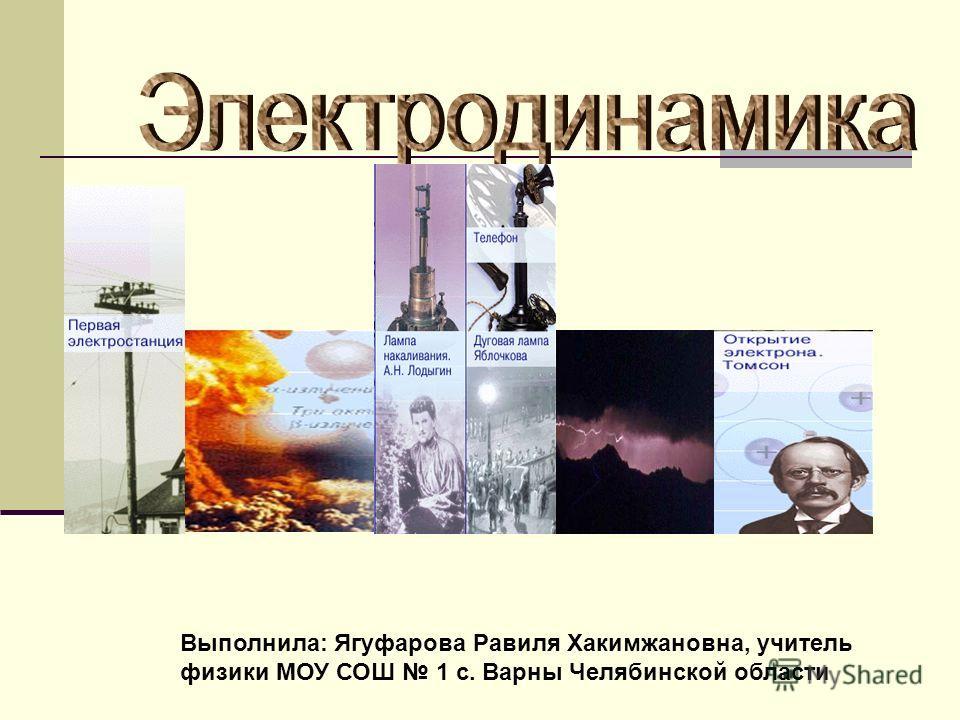 Выполнила: Ягуфарова Равиля Хакимжановна, учитель физики МОУ СОШ 1 с. Варны Челябинской области