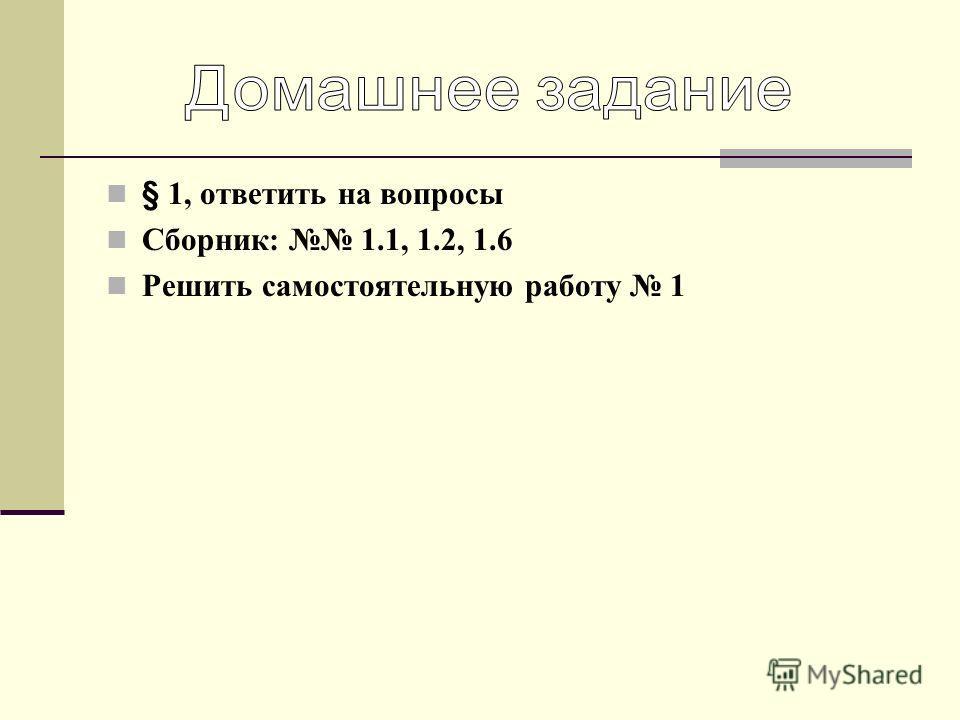 § 1, ответить на вопросы Сборник: 1.1, 1.2, 1.6 Решить самостоятельную работу 1