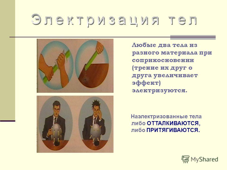 Любые два тела из разного материала при соприкосновении (трение их друг о друга увеличивает эффект) электризуются. Наэлектризованные тела либо ОТТАЛКИВАЮТСЯ, либо ПРИТЯГИВАЮТСЯ.