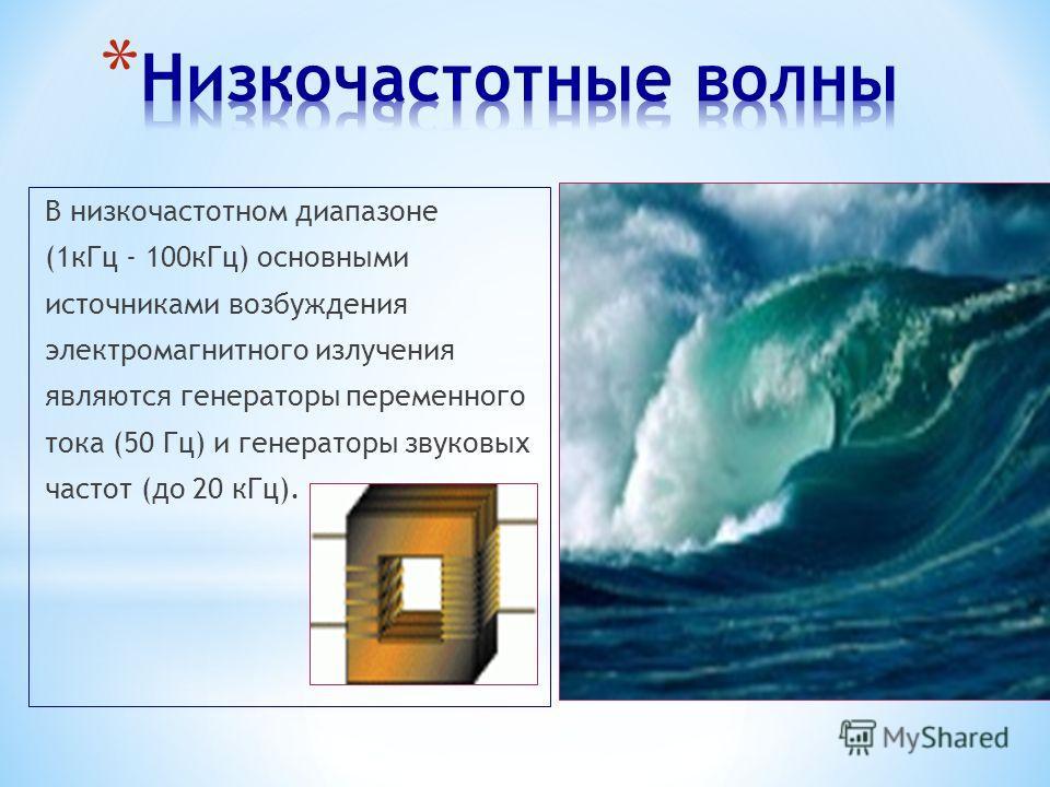 В низкочастотном диапазоне (1 к Гц - 100 к Гц) основными источниками возбуждения электромагнитного излучения являются генераторы переменного тока (50 Гц) и генераторы звуковых частот (до 20 к Гц).