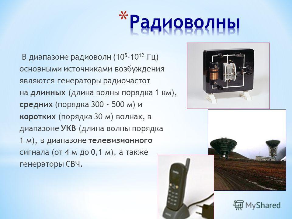 В диапазоне радиоволн (10 5 -10 12 Гц) основными источниками возбуждения являются генераторы радиочастот на длинных (длина волны порядка 1 км), средних (порядка 300 - 500 м) и коротких (порядка 30 м) волнах, в диапазоне УКВ (длина волны порядка 1 м),