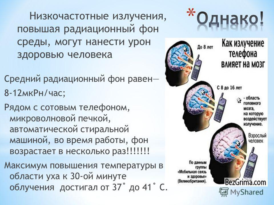 Низкочастотные излучения, повышая радиационный фон среды, могут нанести урон здоровью человека Средний радиационный фон равен 8-12 мк Рн/час; Рядом с сотовым телефоном, микроволновой печкой, автоматической стиральной машиной, во время работы, фон воз